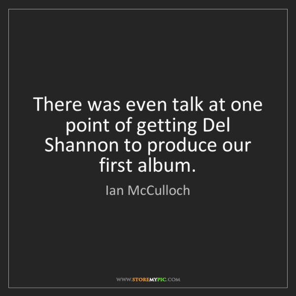 Ian McCulloch: There was even talk at one point of getting Del Shannon...