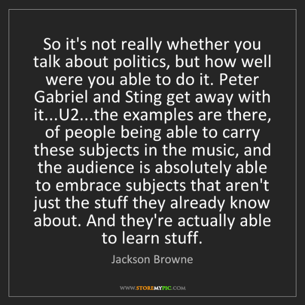 Jackson Browne: So it's not really whether you talk about politics, but...