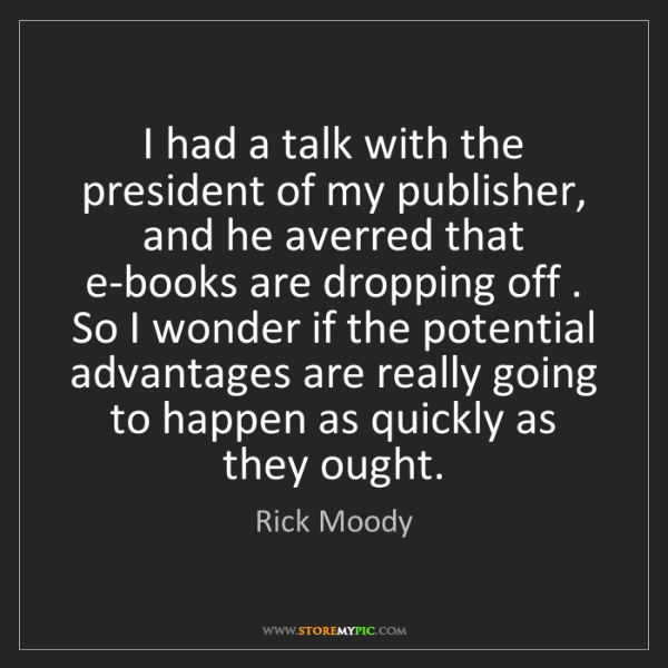 Rick Moody: I had a talk with the president of my publisher, and...