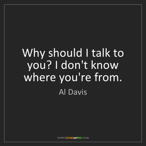 Al Davis: Why should I talk to you? I don't know where you're from.