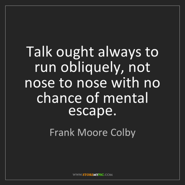 Frank Moore Colby: Talk ought always to run obliquely, not nose to nose...