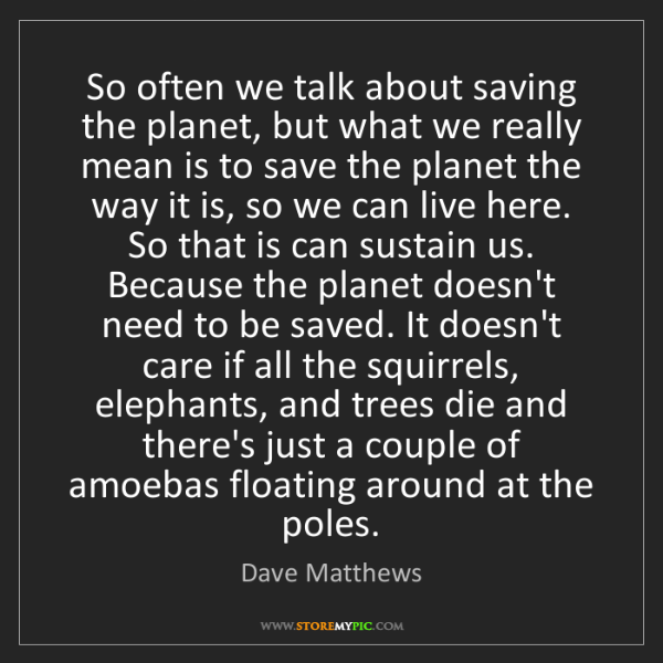 Dave Matthews: So often we talk about saving the planet, but what we...