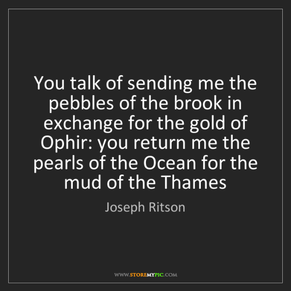 Joseph Ritson: You talk of sending me the pebbles of the brook in exchange...