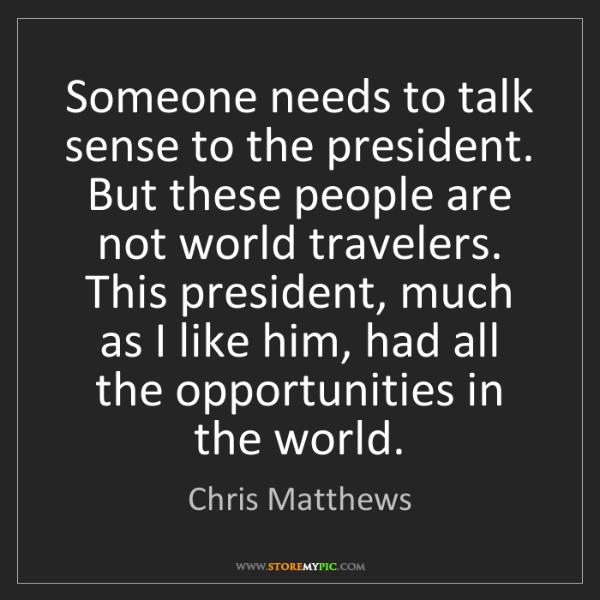 Chris Matthews: Someone needs to talk sense to the president. But these...
