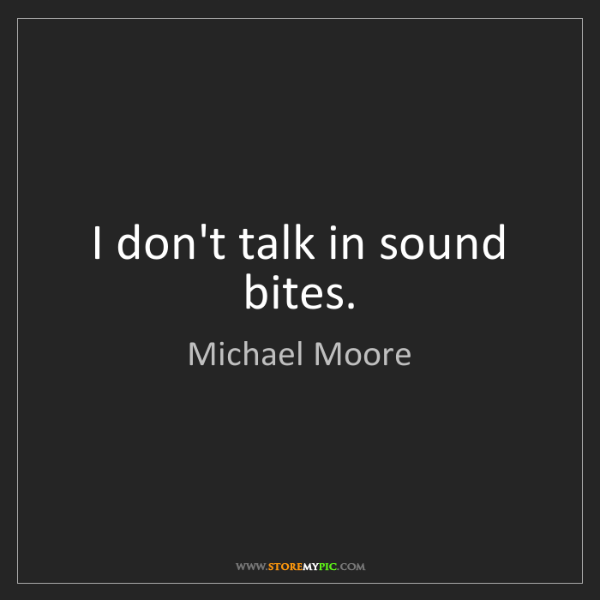 Michael Moore: I don't talk in sound bites.