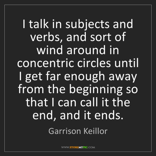 Garrison Keillor: I talk in subjects and verbs, and sort of wind around...