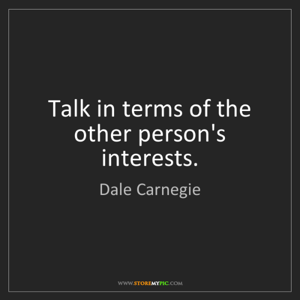 Dale Carnegie: Talk in terms of the other person's interests.
