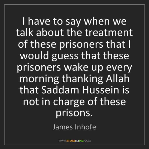 James Inhofe: I have to say when we talk about the treatment of these...