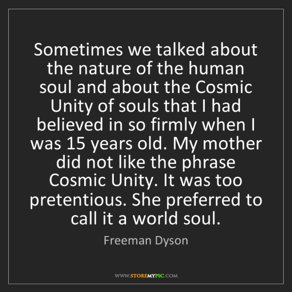 Freeman Dyson: Sometimes we talked about the nature of the human soul...