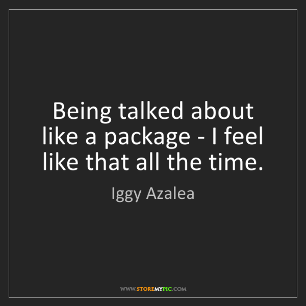 Iggy Azalea: Being talked about like a package - I feel like that...