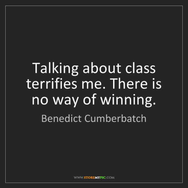 Benedict Cumberbatch: Talking about class terrifies me. There is no way of...