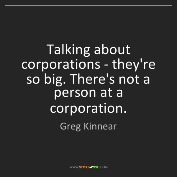 Greg Kinnear: Talking about corporations - they're so big. There's...