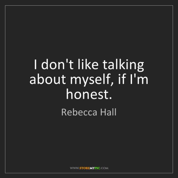 Rebecca Hall: I don't like talking about myself, if I'm honest.