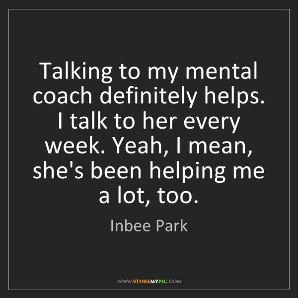 Inbee Park: Talking to my mental coach definitely helps. I talk to...