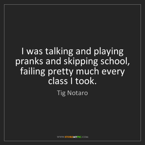 Tig Notaro: I was talking and playing pranks and skipping school,...