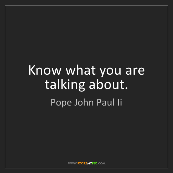 Pope John Paul Ii: Know what you are talking about.