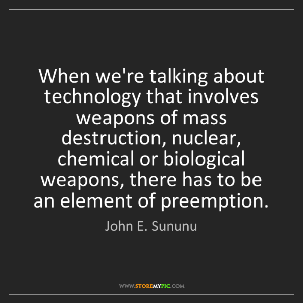 John E. Sununu: When we're talking about technology that involves weapons...