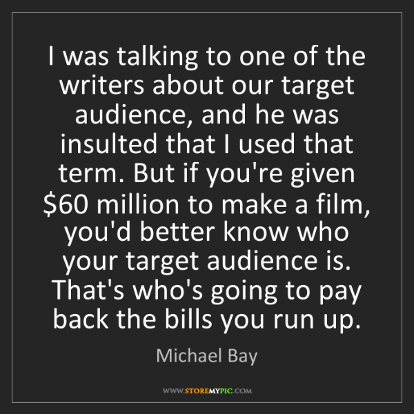 Michael Bay: I was talking to one of the writers about our target...