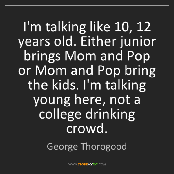 George Thorogood: I'm talking like 10, 12 years old. Either junior brings...