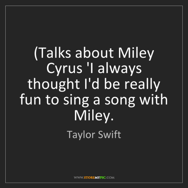 Taylor Swift: (Talks about Miley Cyrus 'I always thought I'd be really...