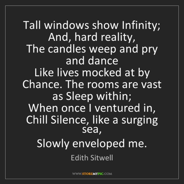 Edith Sitwell: Tall windows show Infinity;   And, hard reality,   The...