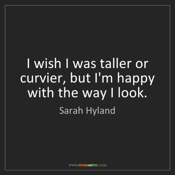 Sarah Hyland: I wish I was taller or curvier, but I'm happy with the...
