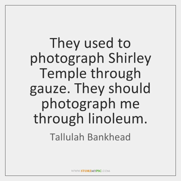 They used to photograph Shirley Temple through gauze. They should photograph me ...