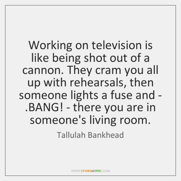 Working on television is like being shot out of a cannon. They ...