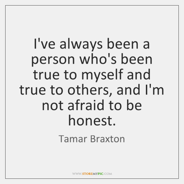 I've always been a person who's been true to myself and true ...