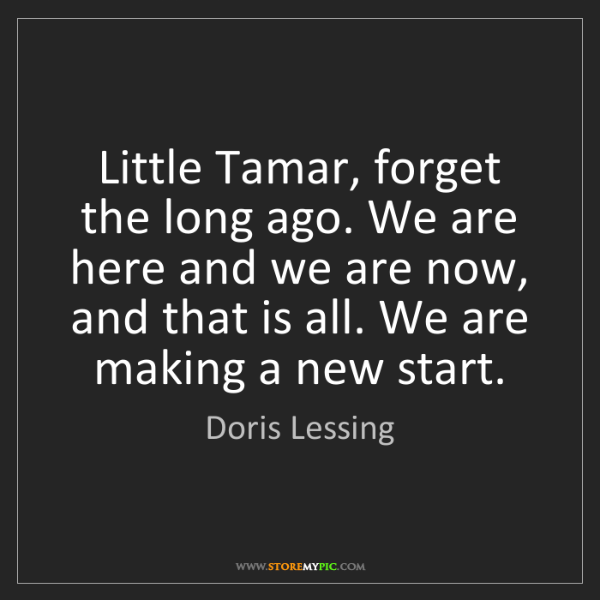Doris Lessing: Little Tamar, forget the long ago. We are here and we...