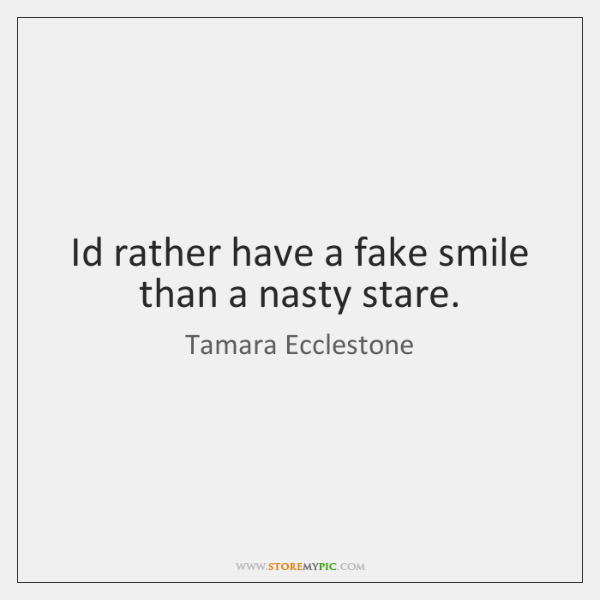 Id rather have a fake smile than a nasty stare.
