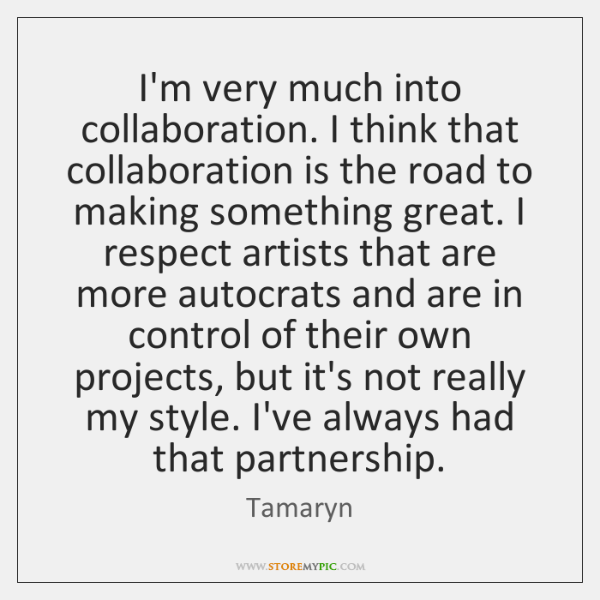 I'm very much into collaboration. I think that collaboration is the road ...