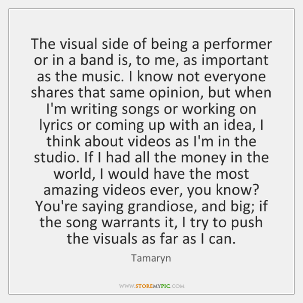 The visual side of being a performer or in a band is, ...
