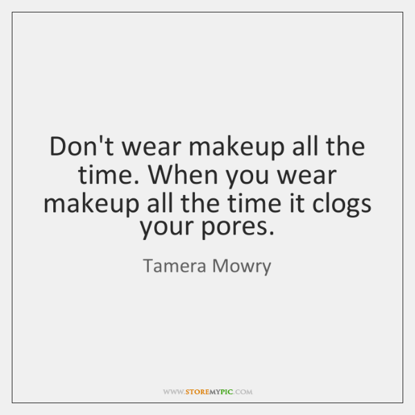 Don't wear makeup all the time. When you wear makeup all the ...