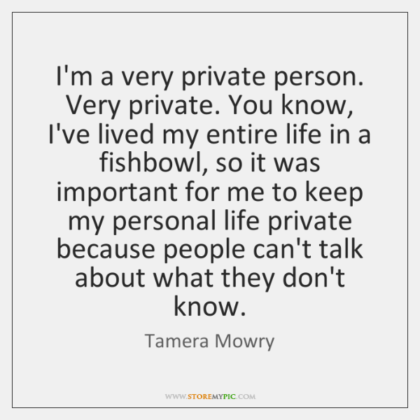 I'm a very private person. Very private. You know, I've lived my ...
