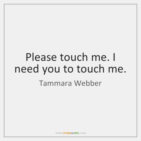 Please touch me. I need you to touch me.
