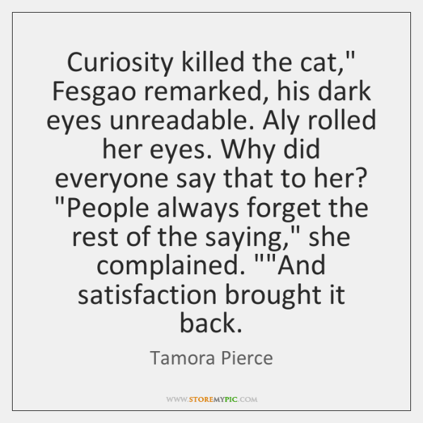 """Curiosity killed the cat,"""" Fesgao remarked, his dark eyes unreadable. Aly rolled ..."""