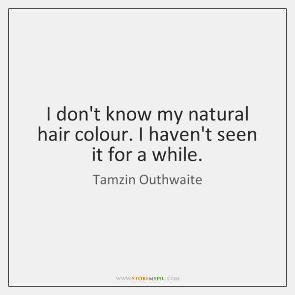 I don't know my natural hair colour. I haven't seen it for ...