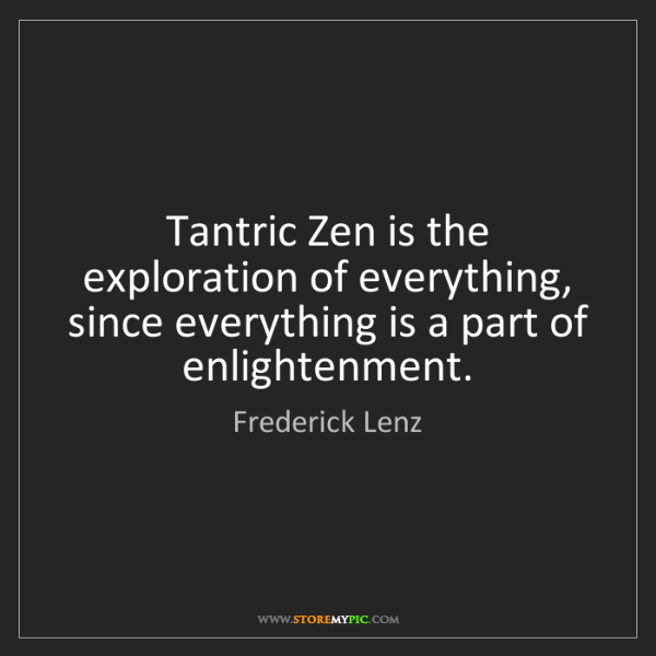 Frederick Lenz: Tantric Zen is the exploration of everything, since everything...