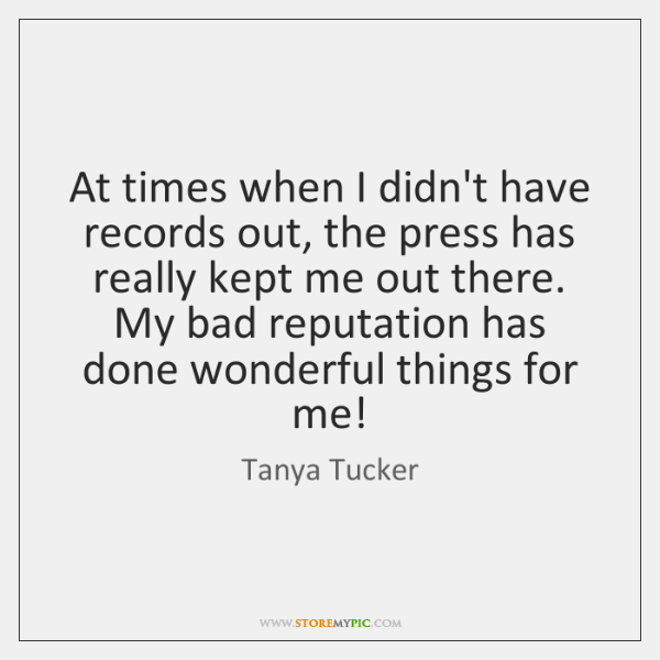 At times when I didn't have records out, the press has really ...