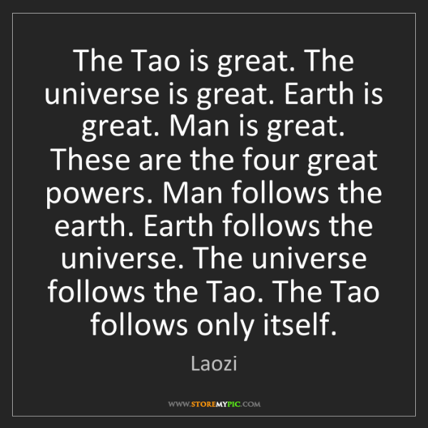 Laozi: The Tao is great. The universe is great. Earth is great....