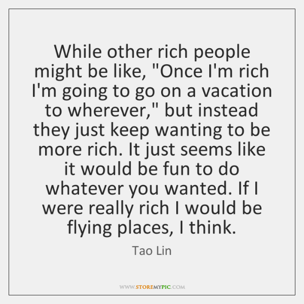 "While other rich people might be like, ""Once I'm rich I'm going ..."