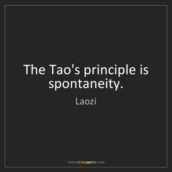 Laozi: The Tao's principle is spontaneity.