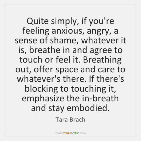 Quite simply, if you're feeling anxious, angry, a sense of shame, whatever ...