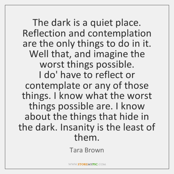 The dark is a quiet place. Reflection and contemplation are the only ...