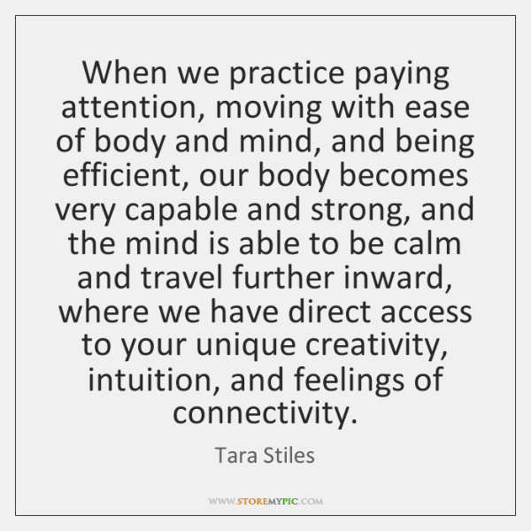 When we practice paying attention, moving with ease of body and mind, ...
