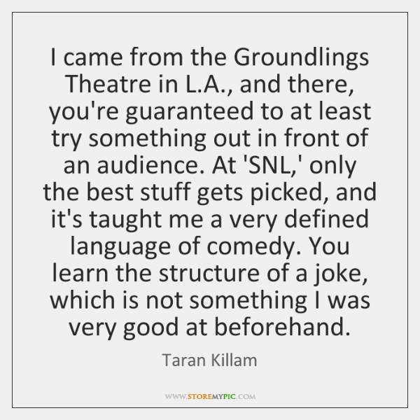 I came from the Groundlings Theatre in L.A., and there, you're ...