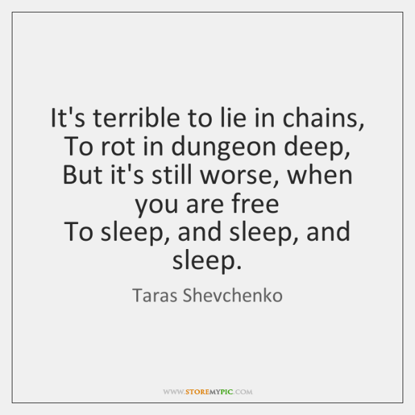 It's terrible to lie in chains,  To rot in dungeon deep,  But ...