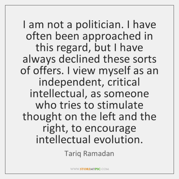I am not a politician. I have often been approached in this ...