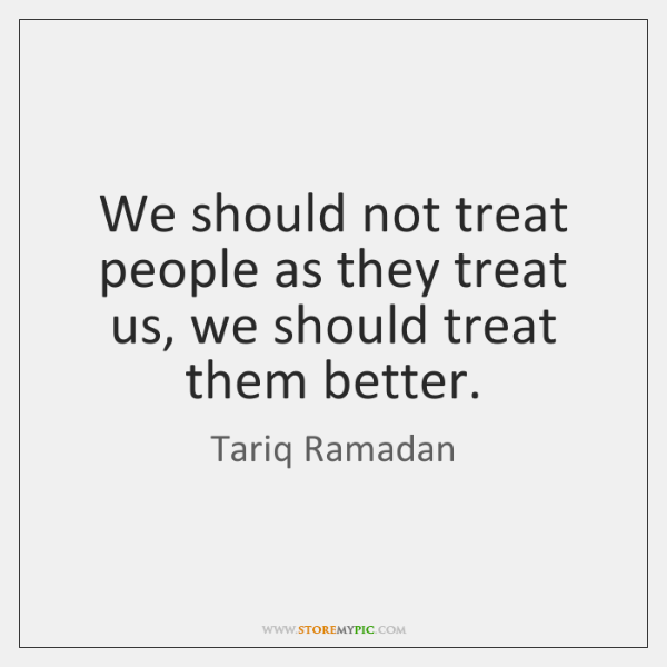 We should not treat people as they treat us, we should treat ...